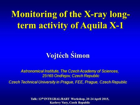 Vojtech Simon v Monitoring of the X-ray long- term activity of Aquila X-1 v Astronomical Institute, The Czech Academy of Sciences, 25165 Ondrejov, Czech.