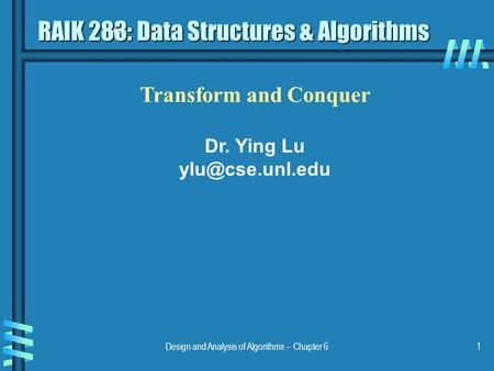 Design and Analysis of Algorithms – Chapter 61 Transform and Conquer Dr. Ying Lu RAIK 283: Data Structures & Algorithms.