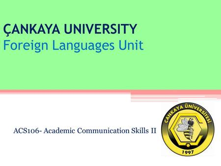 ÇANKAYA UNIVERSITY Foreign Languages Unit ACS106- Academic Communication Skills II.