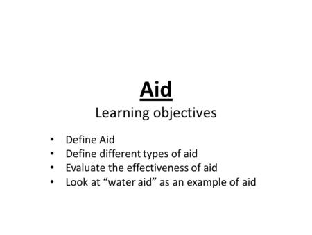 "Aid Learning objectives Define Aid Define different types of aid Evaluate the effectiveness of aid Look at ""water aid"" as an example of aid."