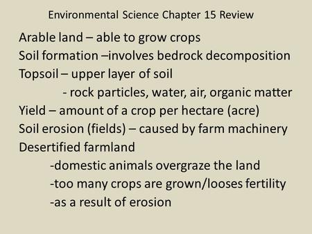 Environmental Science Chapter 15 Review Arable land – able to grow crops Soil formation –involves bedrock decomposition Topsoil – upper layer of soil -