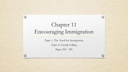 Chapter 11 Encouraging Immigration Topic 1: The Need for Immigration Topic 2: Canada Calling Pages 242 - 250.