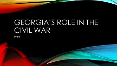 GEORGIA'S ROLE IN THE CIVIL WAR Unit 9. GEORGIA PERFORMANCE STANDARDS SS8H6 The student will analyze the impact of the Civil War and Reconstruction on.