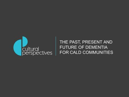 THE PAST, PRESENT AND FUTURE OF DEMENTIA FOR CALD COMMUNITIES.