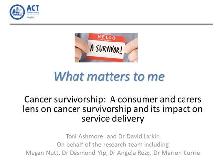 What matters to me Cancer survivorship: A consumer and carers lens on cancer survivorship and its impact on service delivery Toni Ashmore and Dr David.