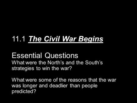 11.1 The Civil War Begins Essential Questions What were the North's and the South's strategies to win the war? What were some of the reasons that the war.