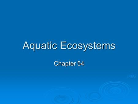 Aquatic Ecosystems Chapter 54. In general…  Aquatic ecosystems are classified primarily on abiotic factors: temperature, salinity, dissolved oxygen,