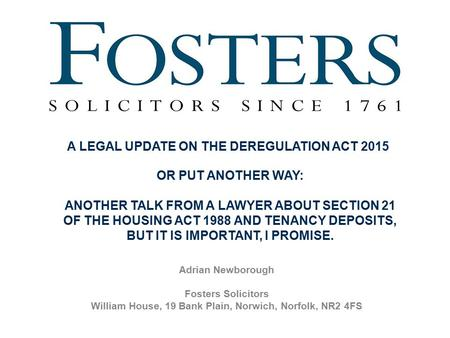 Adrian Newborough Fosters Solicitors William House, 19 Bank Plain, Norwich, Norfolk, NR2 4FS A LEGAL UPDATE ON THE DEREGULATION ACT 2015 OR PUT ANOTHER.