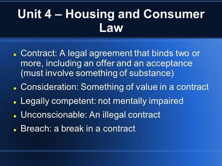 Unit 4 – Housing and Consumer Law Contract: A legal agreement that binds two or more, including an offer and an acceptance (must involve something of substance)