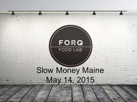 1 Slow Money Maine May 14, 2015. 2 3 Forq provides: – Immediate market feedback and validation with a public tasting room on-site – Staff that trains.