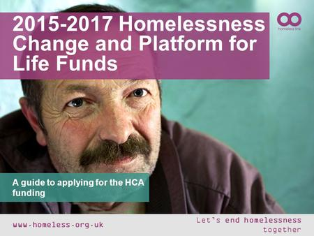 2015-2017 Homelessness Change and Platform for Life Funds www.homeless.org.uk Let's end homelessness together A guide to applying for the HCA funding.