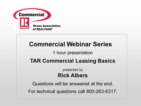 Commercial Webinar Series 1 hour presentation TAR Commercial Leasing Basics presented by Rick Albers Questions will be answered at the end. For technical.