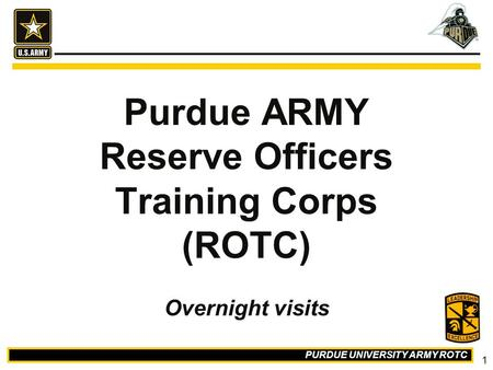 PURDUE UNIVERSITY ARMY ROTC 1 Purdue ARMY Reserve Officers Training Corps (ROTC) Overnight visits.