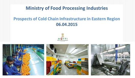 Ministry of Food Processing Industries Prospects of Cold Chain Infrastructure in Eastern Region 06.04.2015.