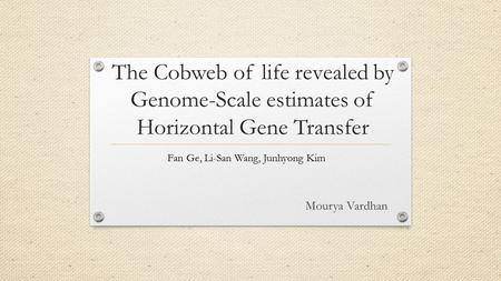 The Cobweb of life revealed by Genome-Scale estimates of Horizontal Gene Transfer Fan Ge, Li-San Wang, Junhyong Kim Mourya Vardhan.