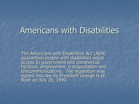 Americans with Disabilities The Americans with Disabilities Act (ADA) guarantees people with disabilities equal access to government and commercial facilities,