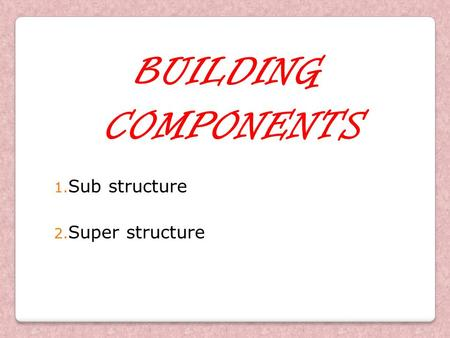 BUILDING COMPONENTS Sub structure Super structure.