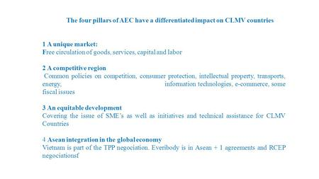 The four pillars of AEC have a differentiated impact on CLMV countries 1 A unique market: Free circulation of goods, services, capital and labor 2 A competitive.