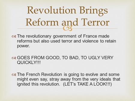  The revolutionary government of France made reforms but also used terror and violence to retain power.  GOES FROM GOOD, TO BAD, TO UGLY VERY QUICKLY!!!