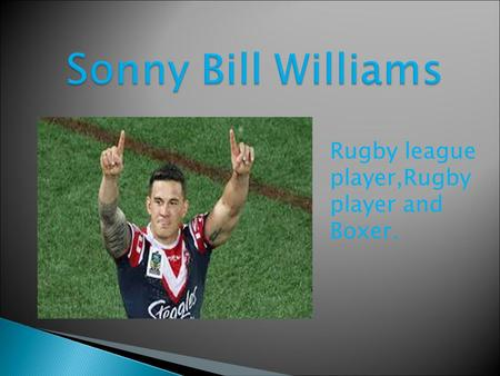 Rugby league player,Rugby player and Boxer..  Sonny Bill was born on the 3rd of August 1985 in Auckland, he is now 29.He grew up in central Auckland.