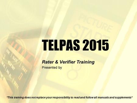 TELPAS 2015 Rater & Verifier Training Presented by *This training does not replace your responsibility to read and follow all manuals and supplements*