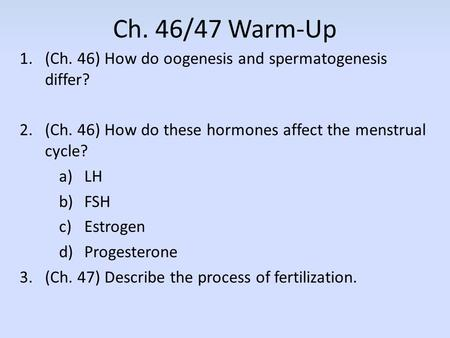 Ch. 46/47 Warm-Up 1.(Ch. 46) How do oogenesis and spermatogenesis differ? 2.(Ch. 46) How do these hormones affect the menstrual cycle? a)LH b)FSH c)Estrogen.