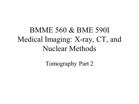 BMME 560 & BME 590I Medical Imaging: X-ray, CT, and Nuclear Methods Tomography Part 2.