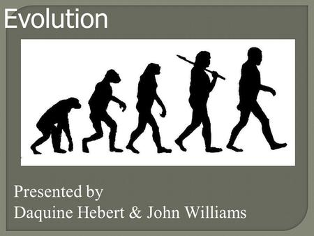 Evolution Presented by Daquine Hebert & John Williams.