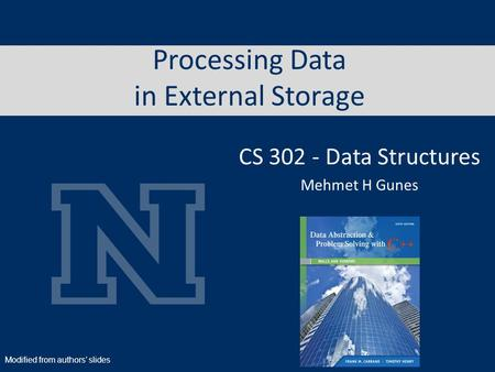 Processing Data in External Storage CS 302 - Data Structures Mehmet H Gunes Modified from authors' slides.