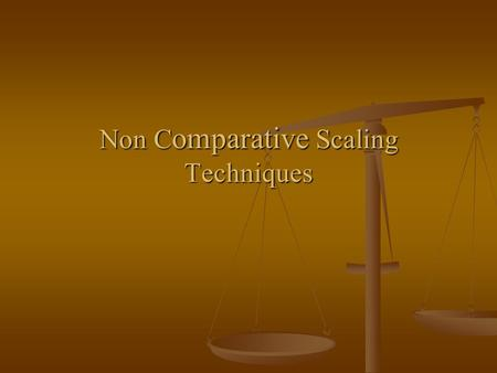 Non C omparative Scaling Techniques. Non comparative scaling techniques Respondents using a non comparative scale employ whatever rating standard seems.