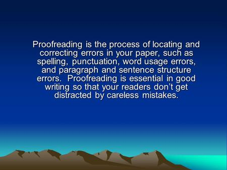 Proofreading is the process of locating and correcting errors in your paper, such as spelling, punctuation, word usage errors, and paragraph and sentence.
