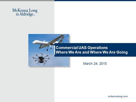 Mckennalong.com Commercial UAS Operations Where We Are and Where We Are Going March 24, 2015.