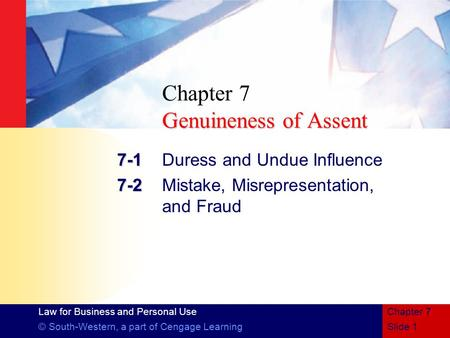 Law for Business and Personal Use © South-Western, a part of Cengage LearningSlide 1 Chapter 7 Genuineness of Assent Chapter 7 Genuineness of Assent 7-1.