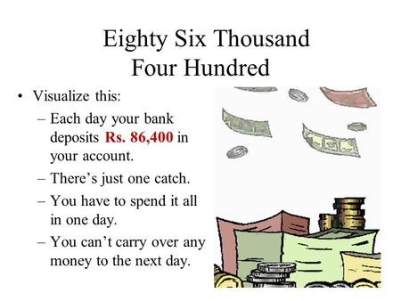 Eighty Six Thousand Four Hundred Visualize this: –Each day your bank deposits Rs. 86,400 in your account. –There's just one catch. –You have to spend.