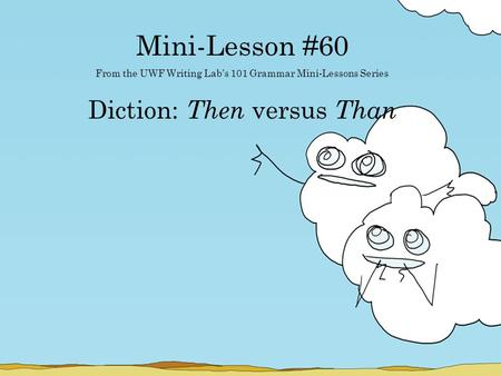 Mini-Lesson #60 From the UWF Writing Lab's 101 Grammar Mini-Lessons Series Diction: Then versus Than.