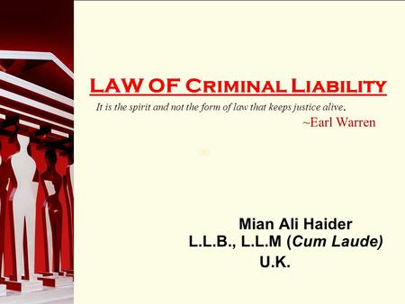 90 LAW OF Criminal Liability It is the spirit and not the form of law that keeps justice alive. ~Earl Warren Mian Ali Haider L.L.B., L.L.M (Cum Laude)