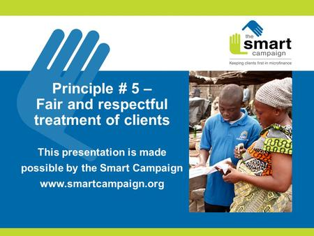 Principle # 5 – Fair and respectful treatment of clients This presentation is made possible by the Smart Campaign www.smartcampaign.org.