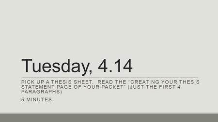 "Tuesday, 4.14 PICK UP A THESIS SHEET. READ THE ""CREATING YOUR THESIS STATEMENT PAGE OF YOUR PACKET"" (JUST THE FIRST 4 PARAGRAPHS) 5 MINUTES."