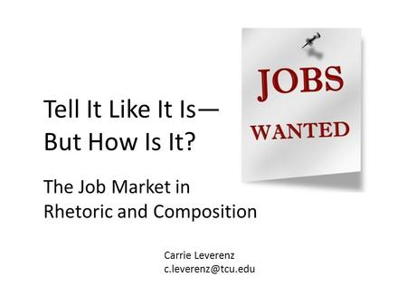 The Job Market in Rhetoric and Composition Tell It Like It Is— But How Is It? Carrie Leverenz
