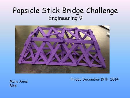Popsicle Stick Bridge Challenge Engineering 9 Friday December 19th, 2014 Mary Anne Bita.