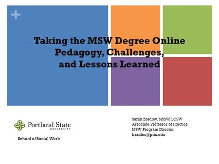 + Taking the MSW Degree Online Pedagogy, Challenges, and Lessons Learned Sarah Bradley, MSSW, LCSW Associate Professor of Practice MSW Program Director.