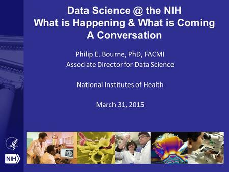 Data the NIH What is Happening & What is Coming A Conversation Philip E. Bourne, PhD, FACMI Associate Director for Data Science National Institutes.