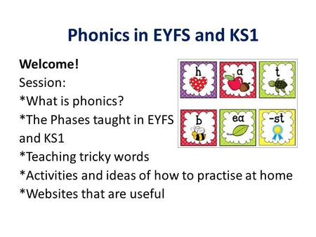 Phonics in EYFS and KS1 Welcome! Session: *What is phonics? *The Phases taught in EYFS and KS1 *Teaching tricky words *Activities and ideas of how to practise.