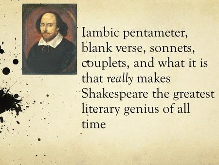 Iambic pentameter, blank verse, sonnets, couplets, and what it is that really makes Shakespeare the greatest literary genius of all time.