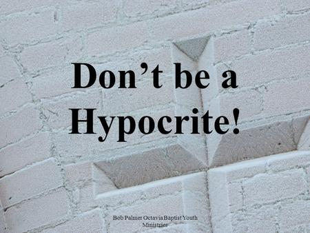 Bob Palmer Octavia Baptist Youth Ministries Don't be a Hypocrite!