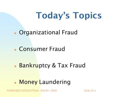 FORENSIC ACCOUNTING - BA124 - 2010Slide 12-1 Today's Topics n Organizational Fraud n Consumer Fraud n Bankruptcy & Tax Fraud n Money Laundering.