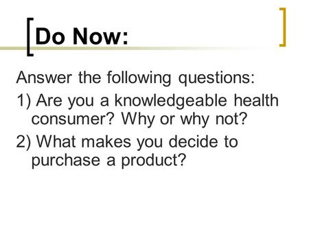 Do Now: Answer the following questions: 1) Are you a knowledgeable health consumer? Why or why not? 2) What makes you decide to purchase a product?