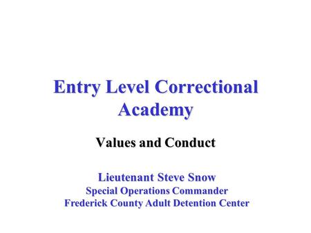Entry Level Correctional Academy Values and Conduct Lieutenant Steve Snow Special Operations Commander Frederick County Adult Detention Center.