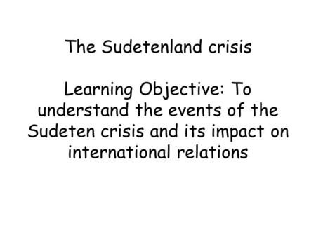 The Sudetenland crisis Learning Objective: To understand the events of the Sudeten crisis and its impact on international relations.