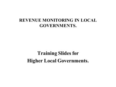 REVENUE MONITORING IN LOCAL GOVERNMENTS. Training Slides for Higher Local Governments.